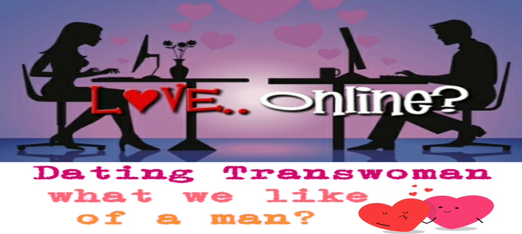DATING A TRANSWOMAN – WHAT WE LIKE OF A MAN?